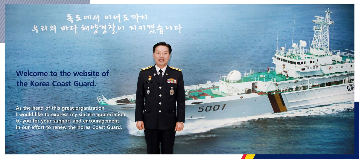 Welcome to the website of the Korea Coast Guard. As the head of this great organization, I would like to express my sincere appreciation to you for your support and encouragement in our effort to renew the Korea Coast Guard.